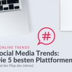Social Media Trends - die 5 besten Plattformen (und der Flop des Jahres)